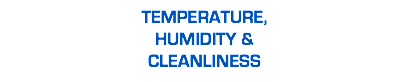 TEMPERATURE, HUMIDITY & CLEANLINESS